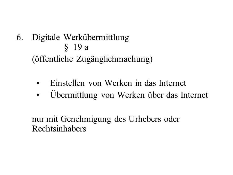 6.Digitale Werkübermittlung § 19 a (öffentliche Zugänglichmachung) Einstellen von Werken in das Internet Übermittlung von Werken über das Internet nur
