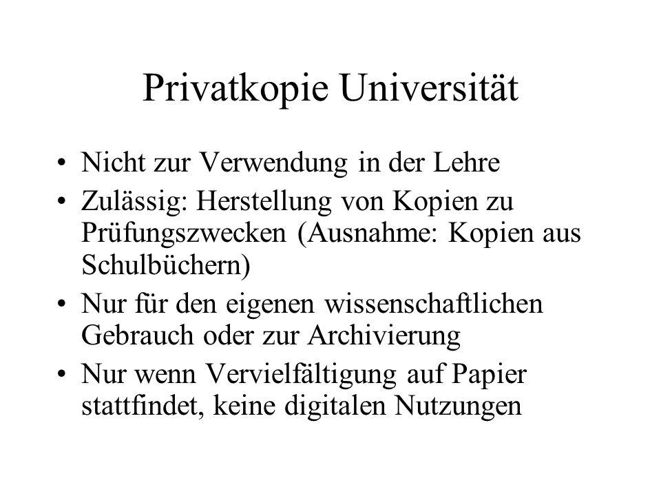 Privatkopie Universität Nicht zur Verwendung in der Lehre Zulässig: Herstellung von Kopien zu Prüfungszwecken (Ausnahme: Kopien aus Schulbüchern) Nur