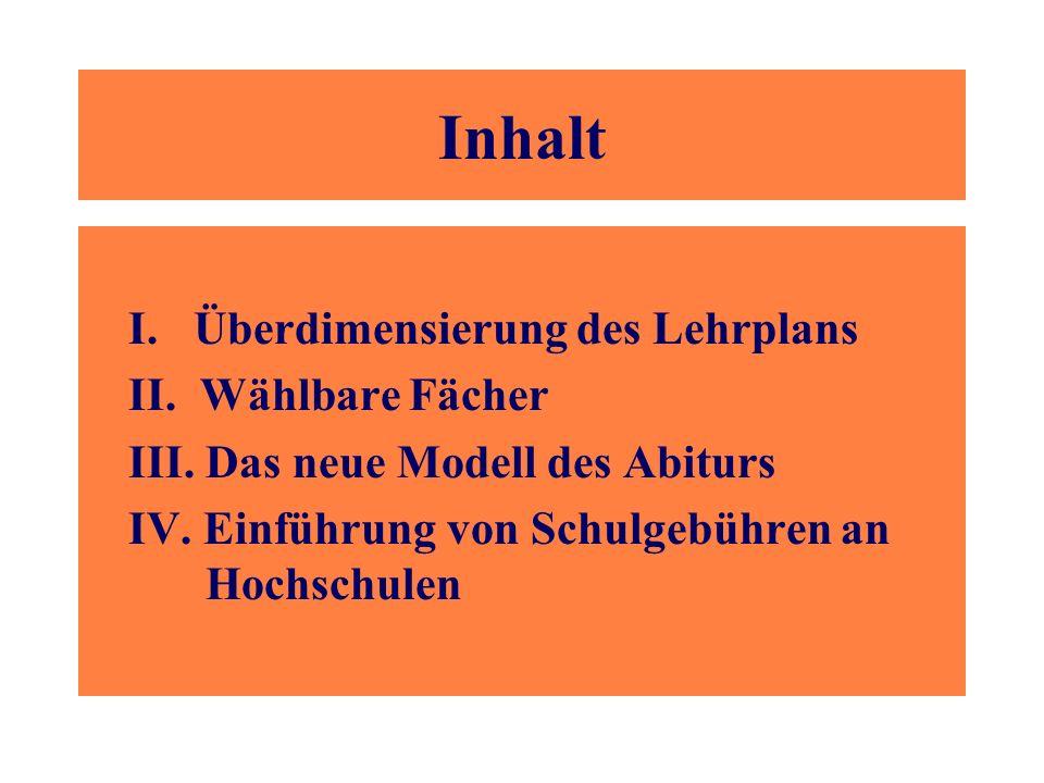 Inhalt I. Überdimensierung des Lehrplans II. Wählbare Fächer III. Das neue Modell des Abiturs IV. Einführung von Schulgebühren an Hochschulen