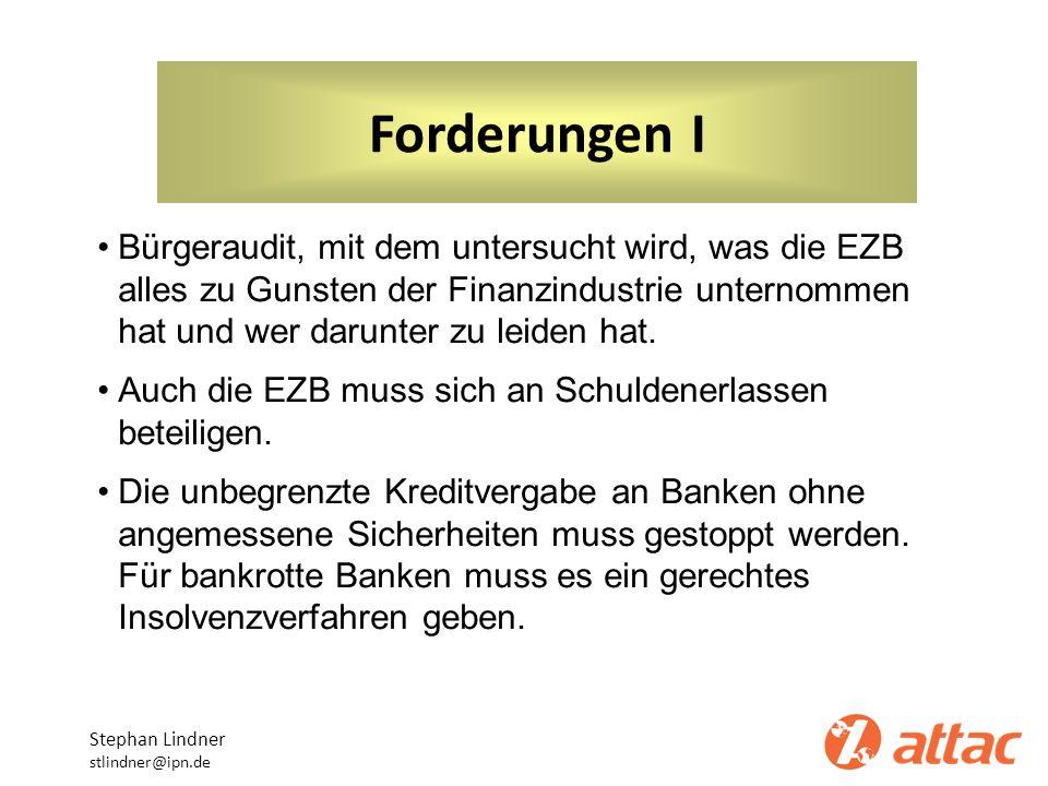 Forderungen I Stephan Lindner stlindner@ipn.de Bürgeraudit, mit dem untersucht wird, was die EZB alles zu Gunsten der Finanzindustrie unternommen hat