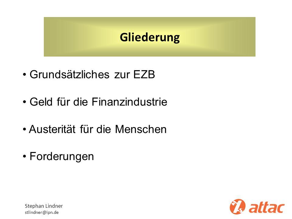 Gliederung Stephan Lindner stlindner@ipn.de Grundsätzliches zur EZB Geld für die Finanzindustrie Austerität für die Menschen Forderungen