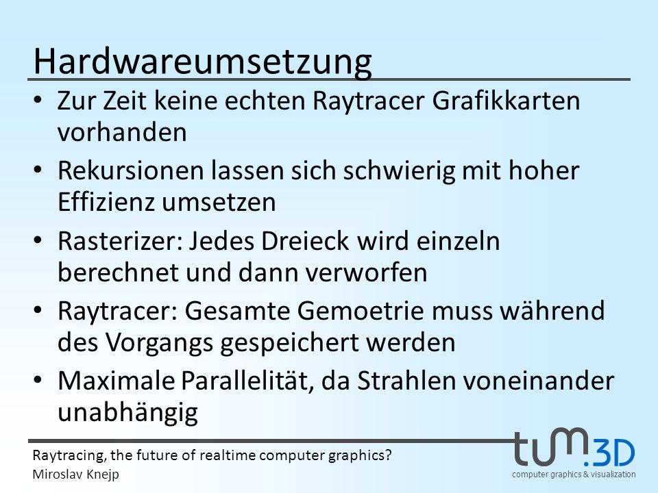 computer graphics & visualization Raytracing, the future of realtime computer graphics? Miroslav Knejp Hardwareumsetzung Zur Zeit keine echten Raytrac