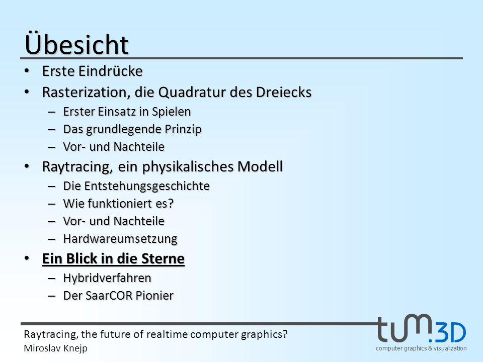 computer graphics & visualization Raytracing, the future of realtime computer graphics? Miroslav Knejp Übesicht Erste Eindrücke Erste Eindrücke Raster