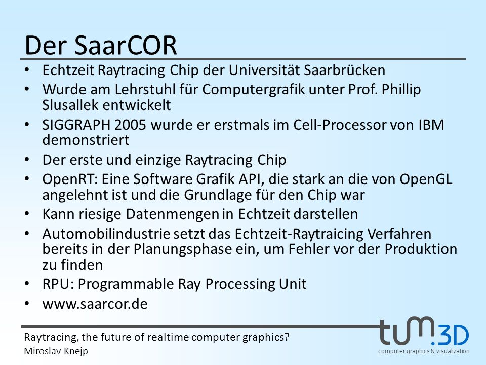 computer graphics & visualization Raytracing, the future of realtime computer graphics? Miroslav Knejp Der SaarCOR Echtzeit Raytracing Chip der Univer