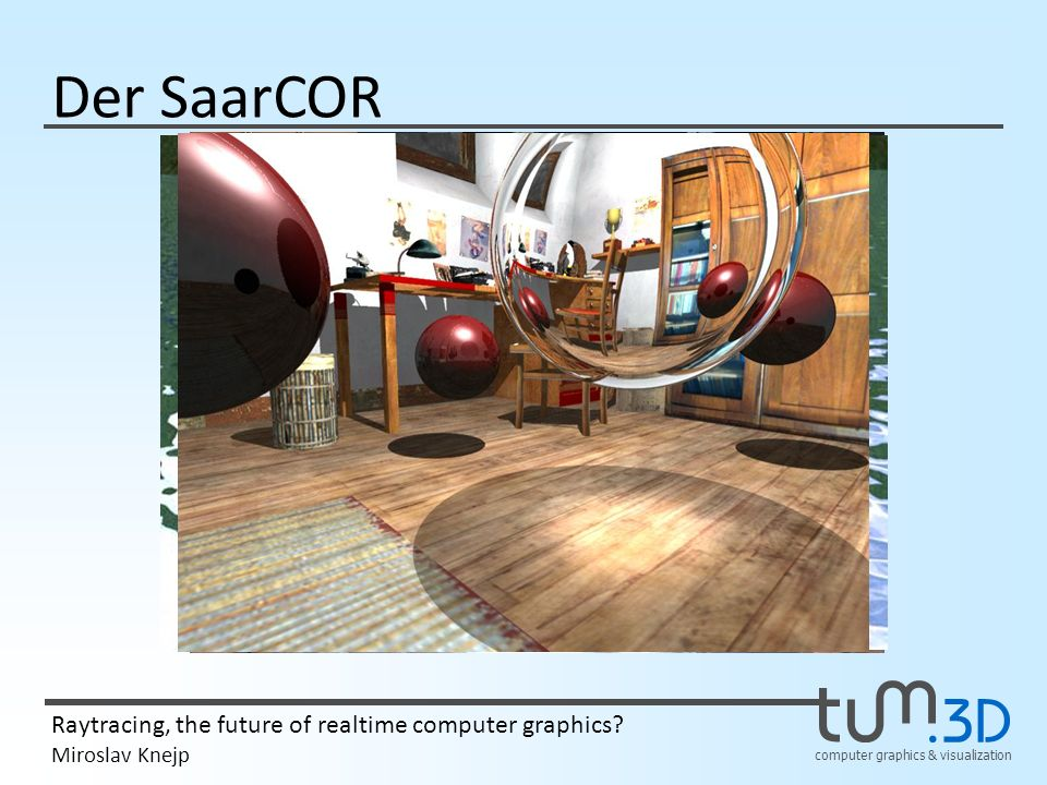 computer graphics & visualization Raytracing, the future of realtime computer graphics? Miroslav Knejp Der SaarCOR