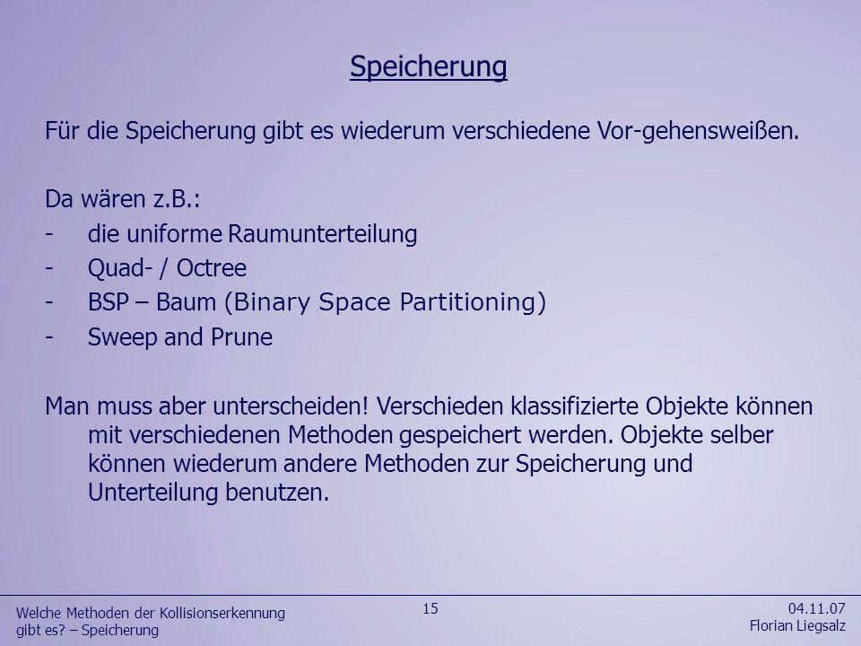 Für die Speicherung gibt es wiederum verschiedene Vor-gehensweißen. Da wären z.B.: -die uniforme Raumunterteilung -Quad- / Octree -BSP – Baum ( Binary