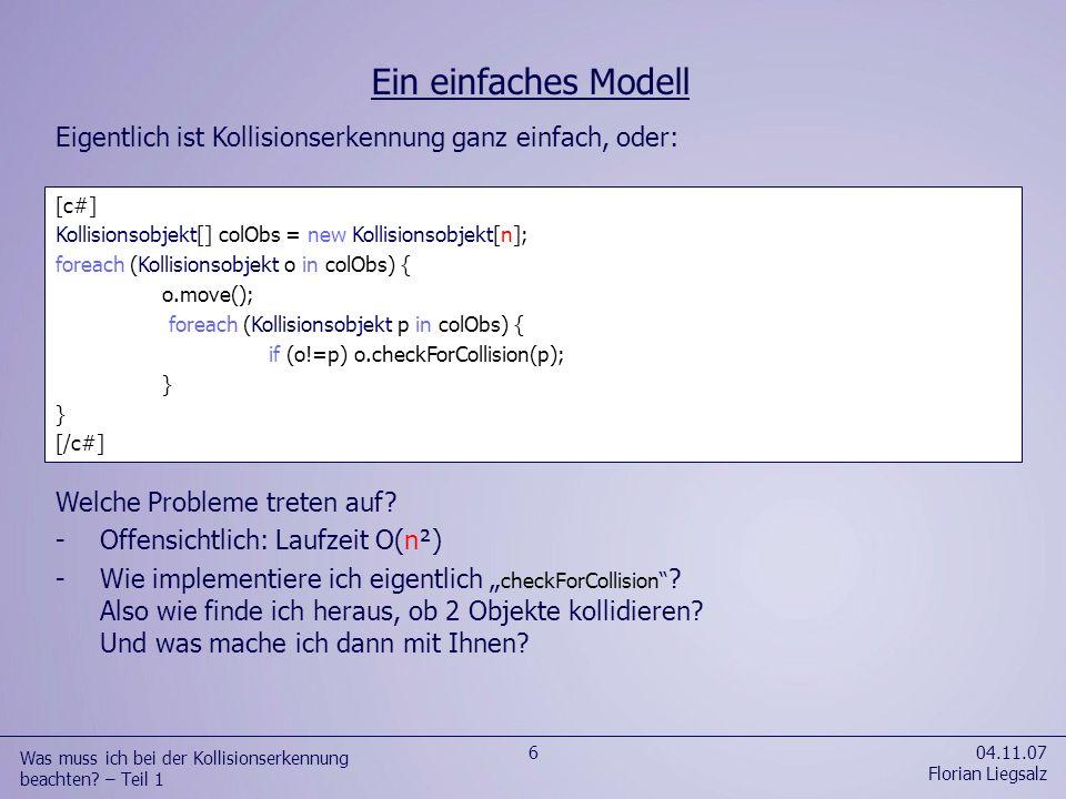 04.11.07 Florian Liegsalz 6 Was muss ich bei der Kollisionserkennung beachten? – Teil 1 Eigentlich ist Kollisionserkennung ganz einfach, oder: [c#] Ko
