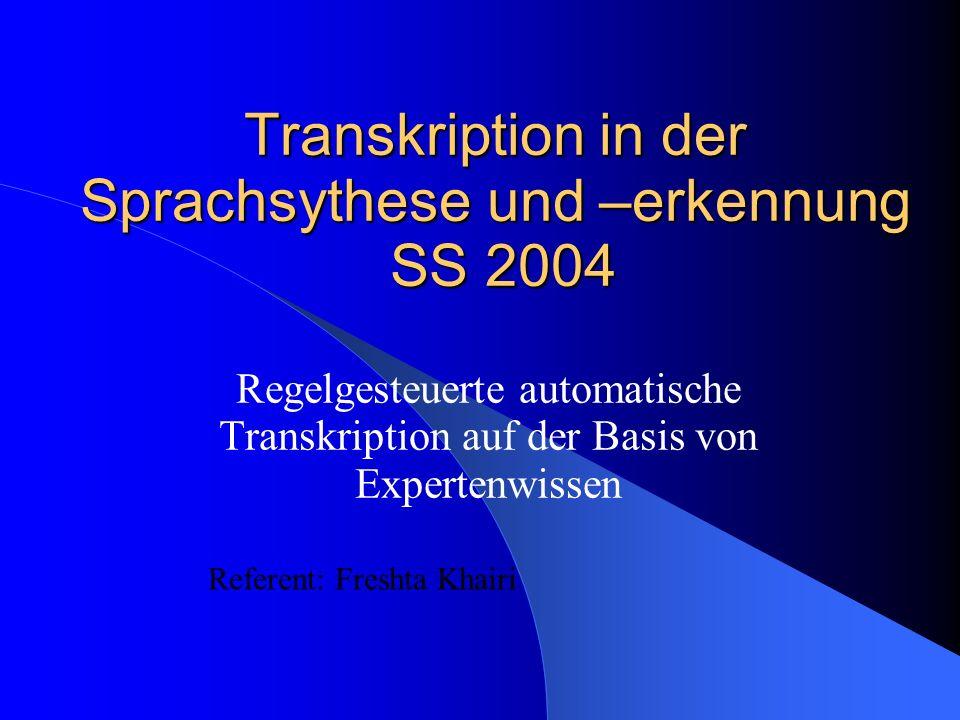 Transkription in der Sprachsythese und –erkennung SS 2004 Regelgesteuerte automatische Transkription auf der Basis von Expertenwissen Referent: Freshta Khairi
