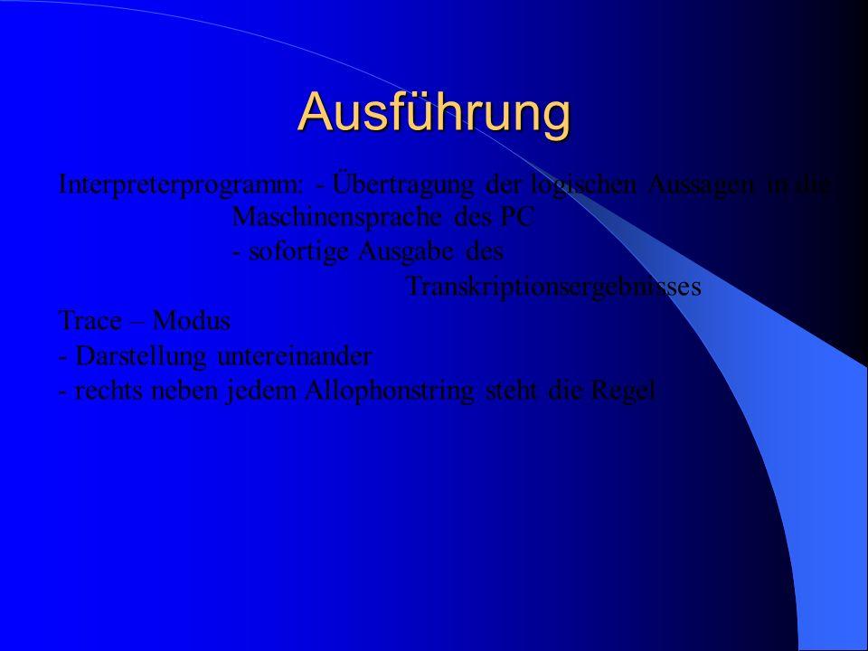Ausführung Interpreterprogramm: - Übertragung der logischen Aussagen in die Maschinensprache des PC - sofortige Ausgabe des Transkriptionsergebnisses Trace – Modus - Darstellung untereinander - rechts neben jedem Allophonstring steht die Regel