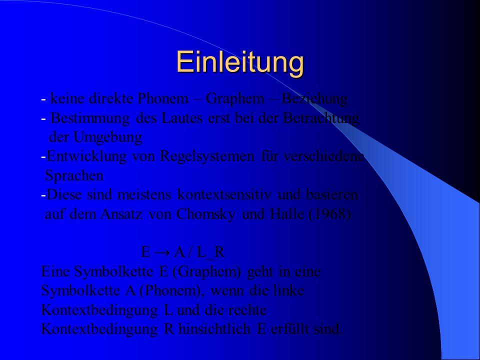 Einleitung - keine direkte Phonem – Graphem – Beziehung - Bestimmung des Lautes erst bei der Betrachtung der Umgebung -Entwicklung von Regelsystemen für verschiedene Sprachen -Diese sind meistens kontextsensitiv und basieren auf dem Ansatz von Chomsky und Halle (1968) E A / L_R Eine Symbolkette E (Graphem) geht in eine Symbolkette A (Phonem), wenn die linke Kontextbedingung L und die rechte Kontextbedingung R hinsichtlich E erfüllt sind.