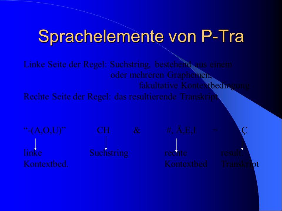 Sprachelemente von P-Tra Linke Seite der Regel: Suchstring, bestehend aus einem oder mehreren Graphemen, fakultative Kontextbedingung Rechte Seite der Regel: das resultierende Transkript -(A,O,U) CH & #, Ä,E,I = Ç linke Suchstringrechteresult.
