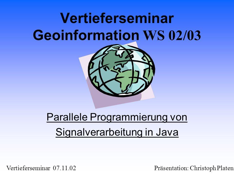 Präsentation: Christoph PlatenVertieferseminar 07.11.02 Vertieferseminar Geoinformation WS 02/03 Parallele Programmierung von Signalverarbeitung in Ja