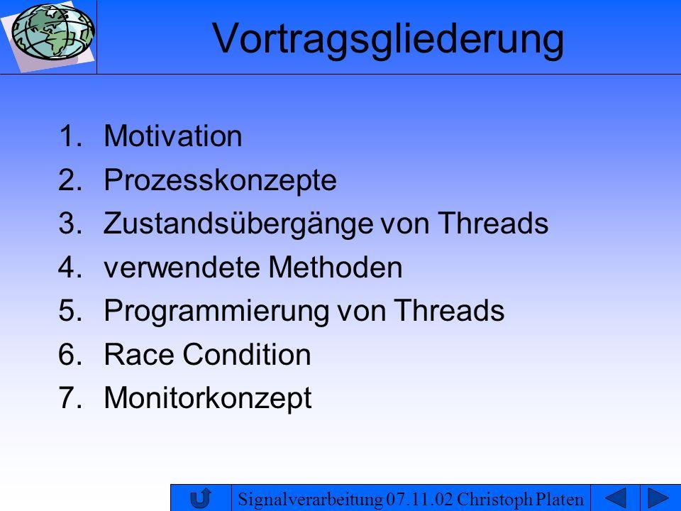 Signalverarbeitung 07.11.02 Christoph Platen Monitorkonzept Zur Realisierung der Problemstellung der kritischen Abschnitte wurde 1974 von Hoare das Monitorkonzept als Synchronisationsmittel entwickelt Grundidee eines Monitors ist, dass die Daten, auf denen die kritischen Abschnitte arbeiten, und die kritischen Abschnitte selbst in einem zentralen Konstrukt zusammengefasst werden critical section Monitor read() write() Daten P 1P 3P 2