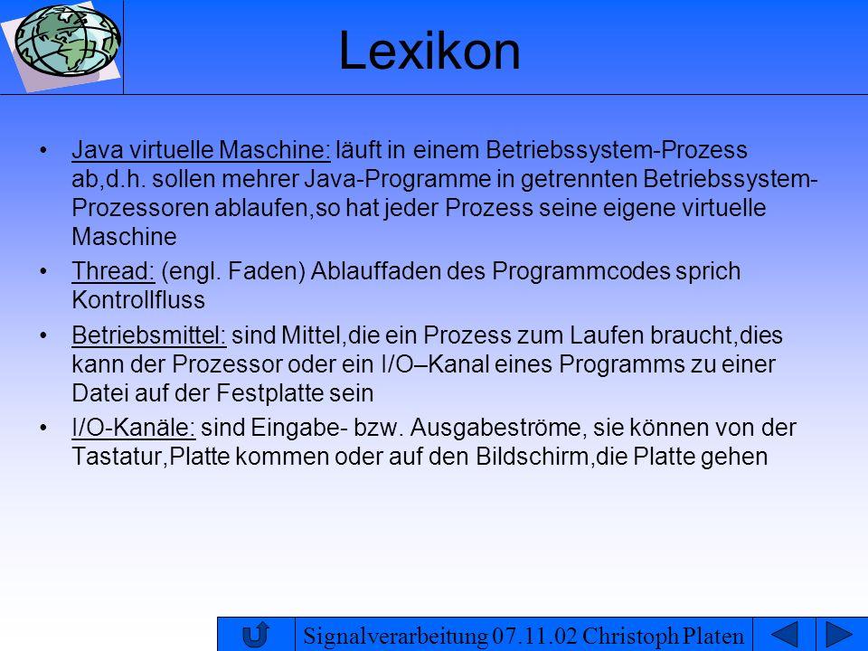 Signalverarbeitung 07.11.02 Christoph Platen Lexikon Java virtuelle Maschine: läuft in einem Betriebssystem-Prozess ab,d.h. sollen mehrer Java-Program