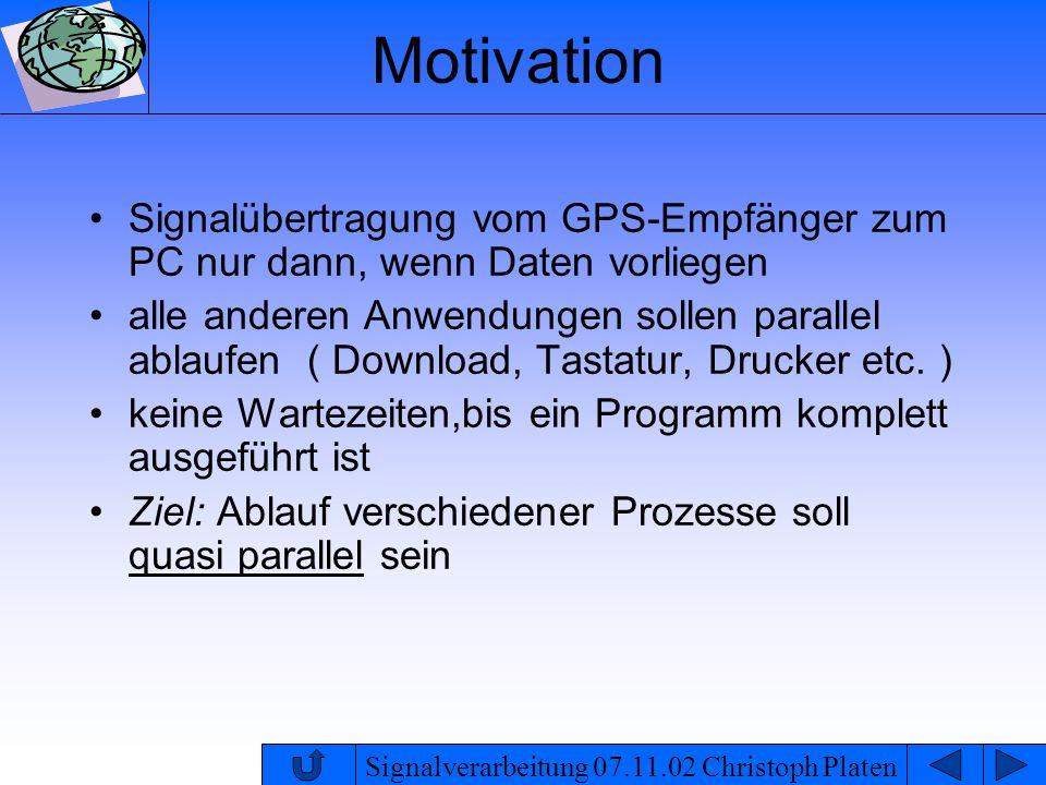 Signalverarbeitung 07.11.02 Christoph Platen Motivation Signalübertragung vom GPS-Empfänger zum PC nur dann, wenn Daten vorliegen alle anderen Anwendu