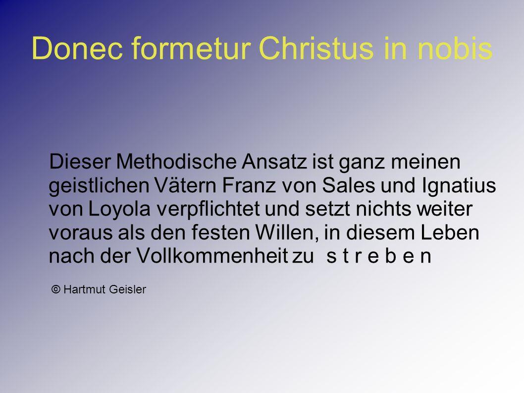 Donec formetur Christus in nobis Dieser Methodische Ansatz ist ganz meinen geistlichen Vätern Franz von Sales und Ignatius von Loyola verpflichtet und