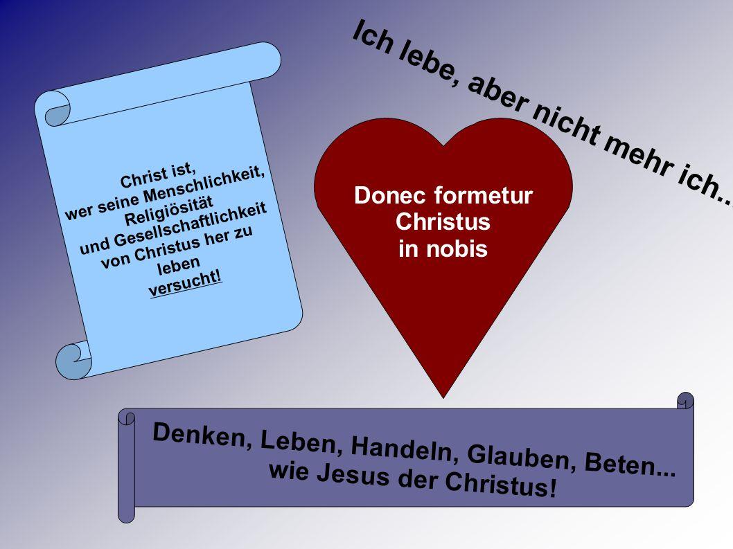 Denken, Leben, Handeln, Glauben, Beten... wie Jesus der Christus! Donec formetur Christus in nobis Christ ist, wer seine Menschlichkeit, Religiösität