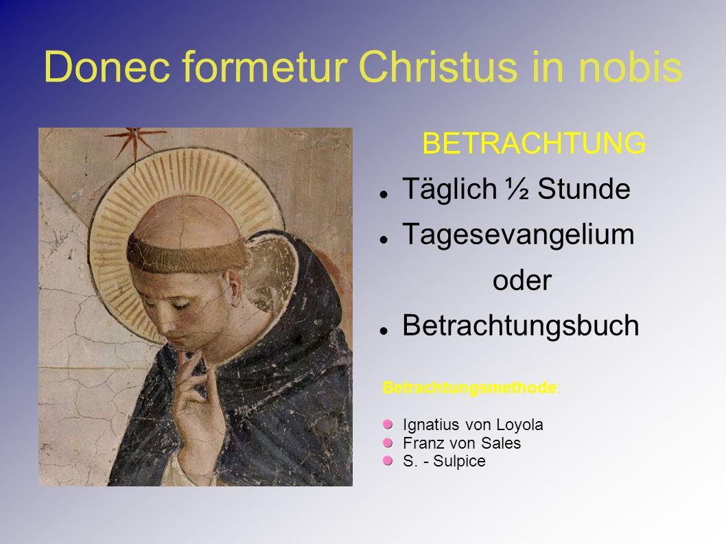 Donec formetur Christus in nobis BETRACHTUNG Täglich ½ Stunde Tagesevangelium oder Betrachtungsbuch Betrachtungsmethode: Ignatius von Loyola Franz von