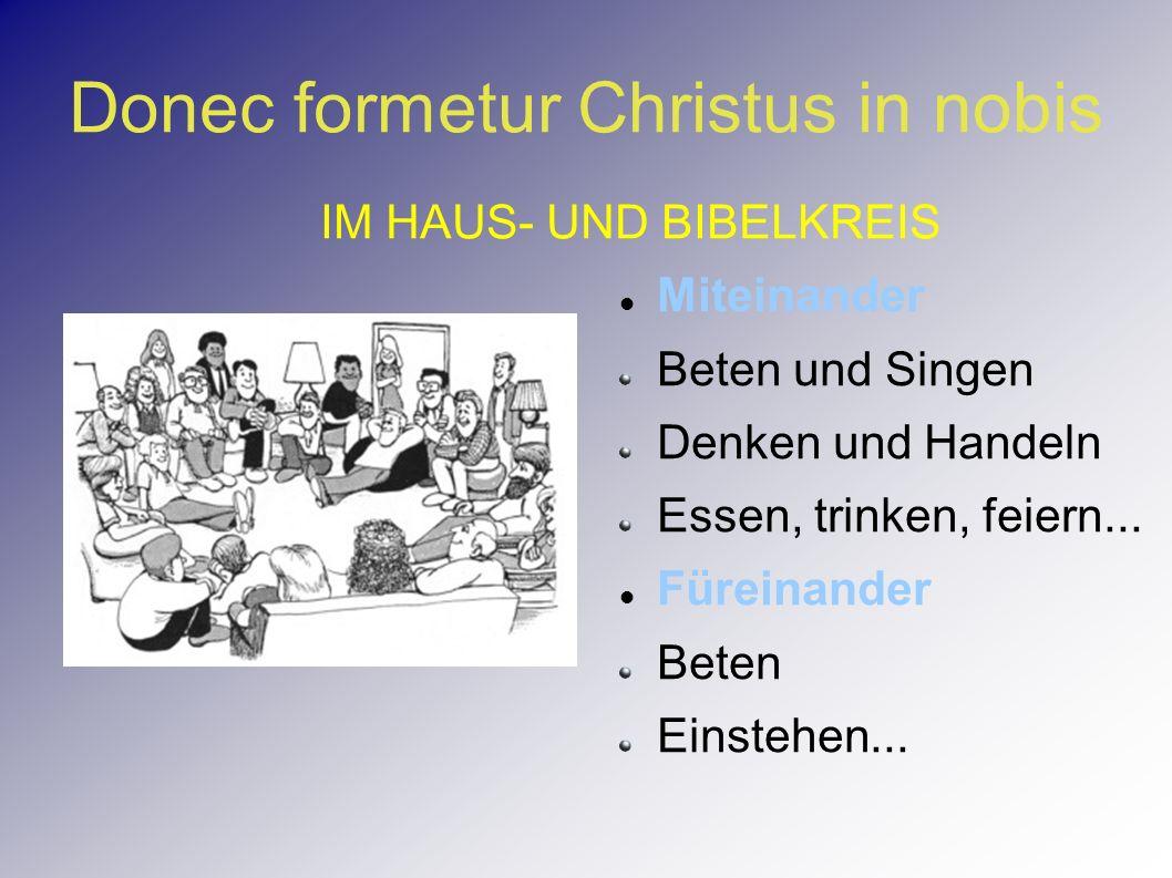 Donec formetur Christus in nobis Miteinander Beten und Singen Denken und Handeln Essen, trinken, feiern... Füreinander Beten Einstehen... IM HAUS- UND