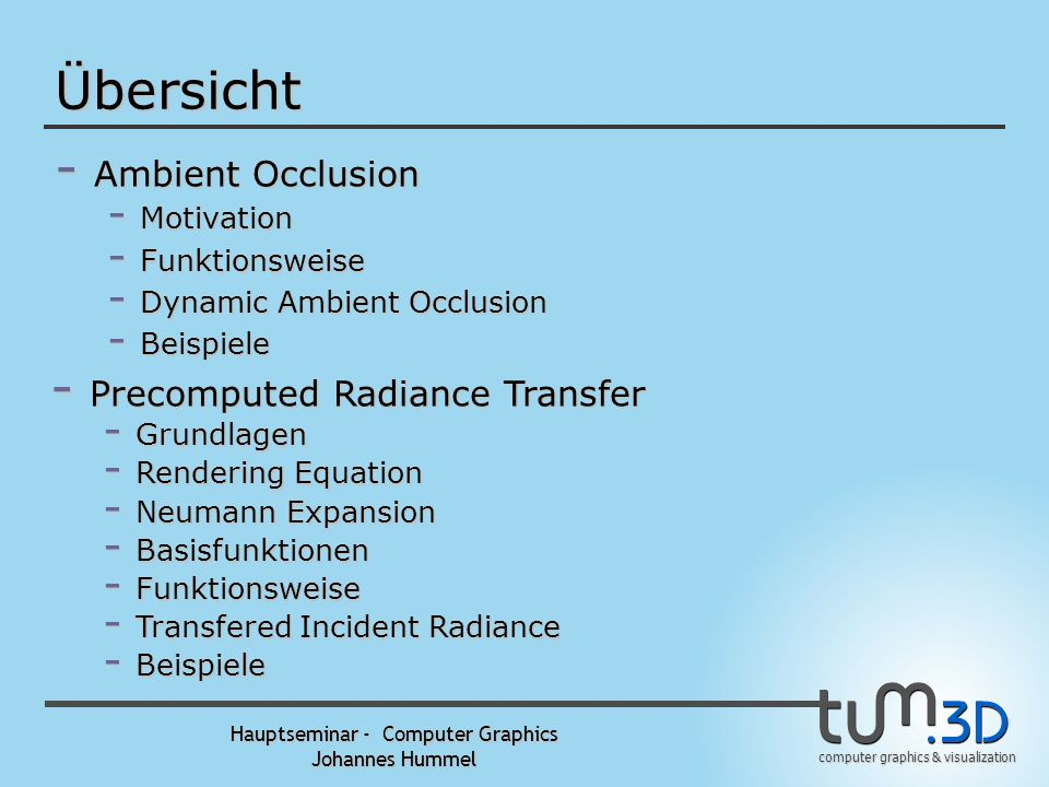 computer graphics & visualization Hauptseminar - Computer Graphics Johannes Hummel Übersicht - Ambient Occlusion - Motivation - Funktionsweise - Dynamic Ambient Occlusion - Beispiele - Precomputed Radiance Transfer - Grundlagen - Rendering Equation - Neumann Expansion - Basisfunktionen - Funktionsweise - Transfered Incident Radiance - Beispiele