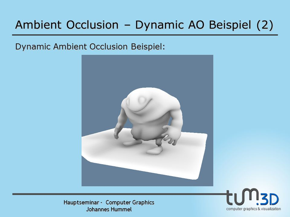 computer graphics & visualization Hauptseminar - Computer Graphics Johannes Hummel Ambient Occlusion – Dynamic AO Beispiel Dynamic Ambient Occlusion B
