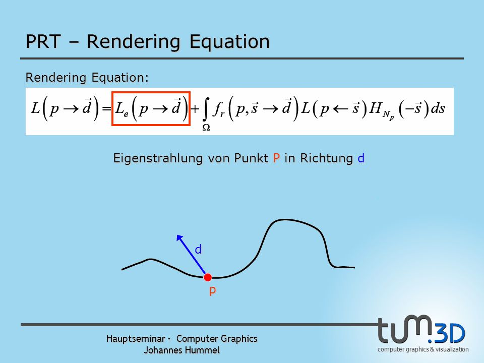 computer graphics & visualization Hauptseminar - Computer Graphics Johannes Hummel PRT – Rendering Equation Rendering Equation: p d Strahlung von Punk