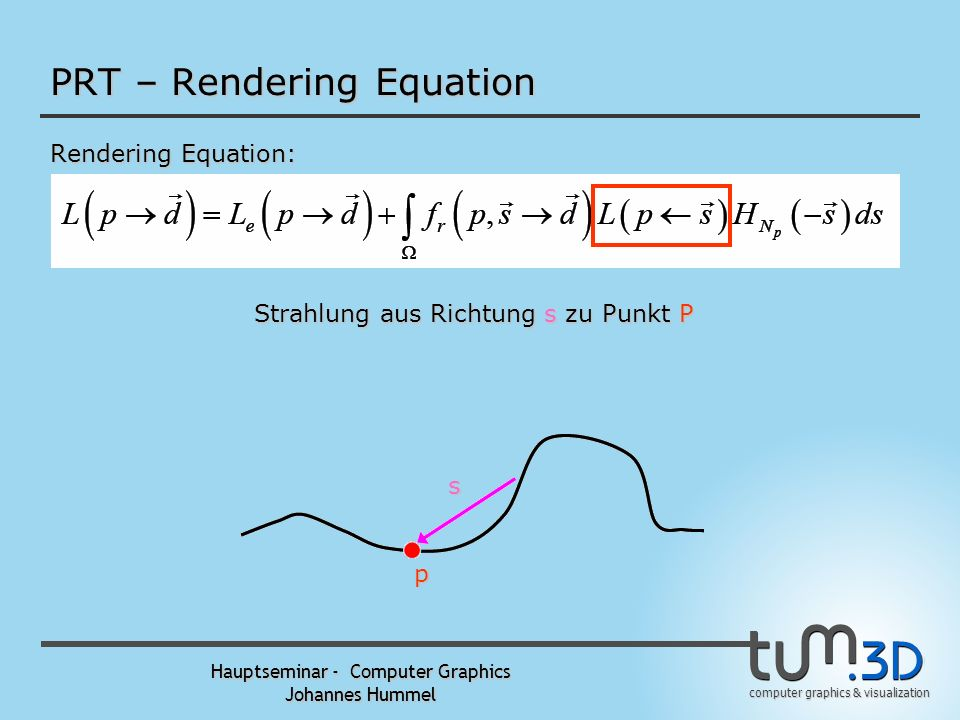 computer graphics & visualization Hauptseminar - Computer Graphics Johannes Hummel PRT – Rendering Equation Rendering Equation: p d s Integral über di