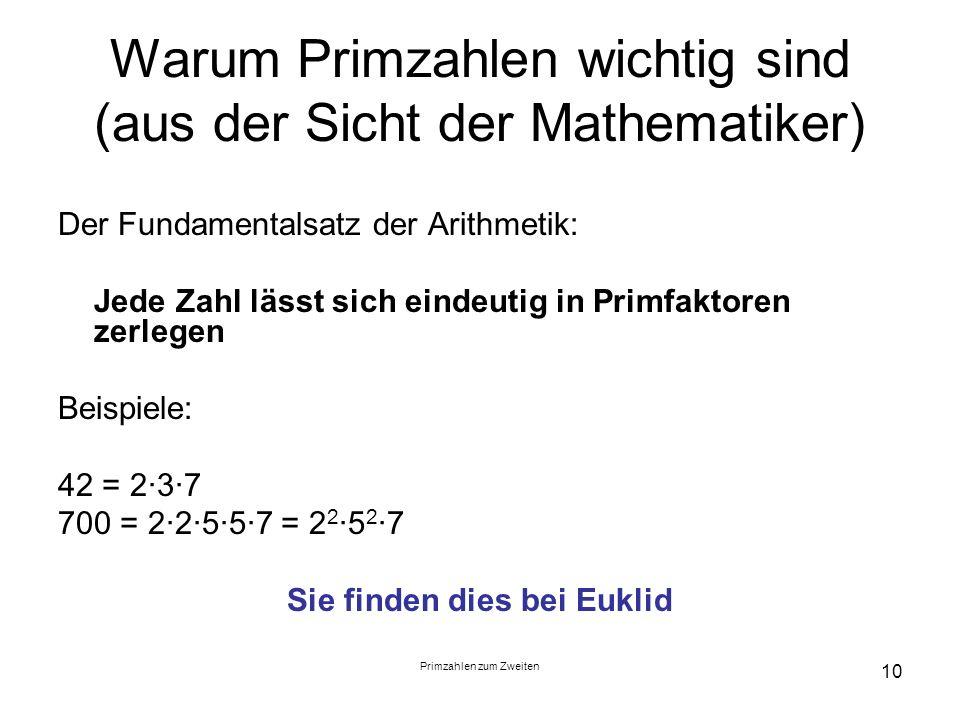 Primzahlen zum Zweiten 10 Warum Primzahlen wichtig sind (aus der Sicht der Mathematiker) Der Fundamentalsatz der Arithmetik: Jede Zahl lässt sich eind