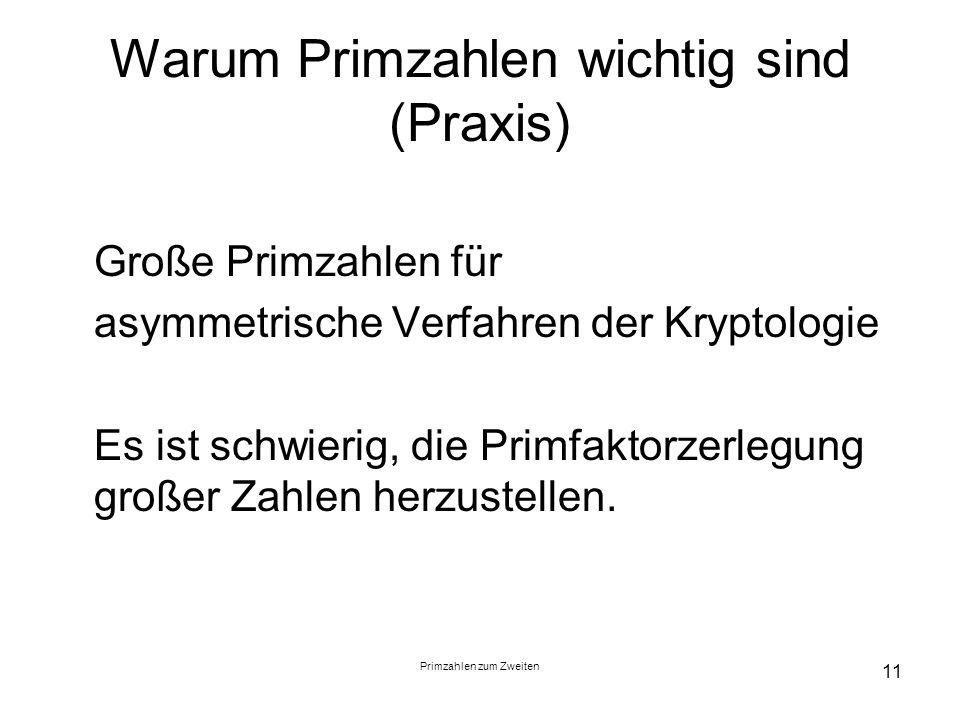 Primzahlen zum Zweiten 11 Warum Primzahlen wichtig sind (Praxis) Große Primzahlen für asymmetrische Verfahren der Kryptologie Es ist schwierig, die Pr