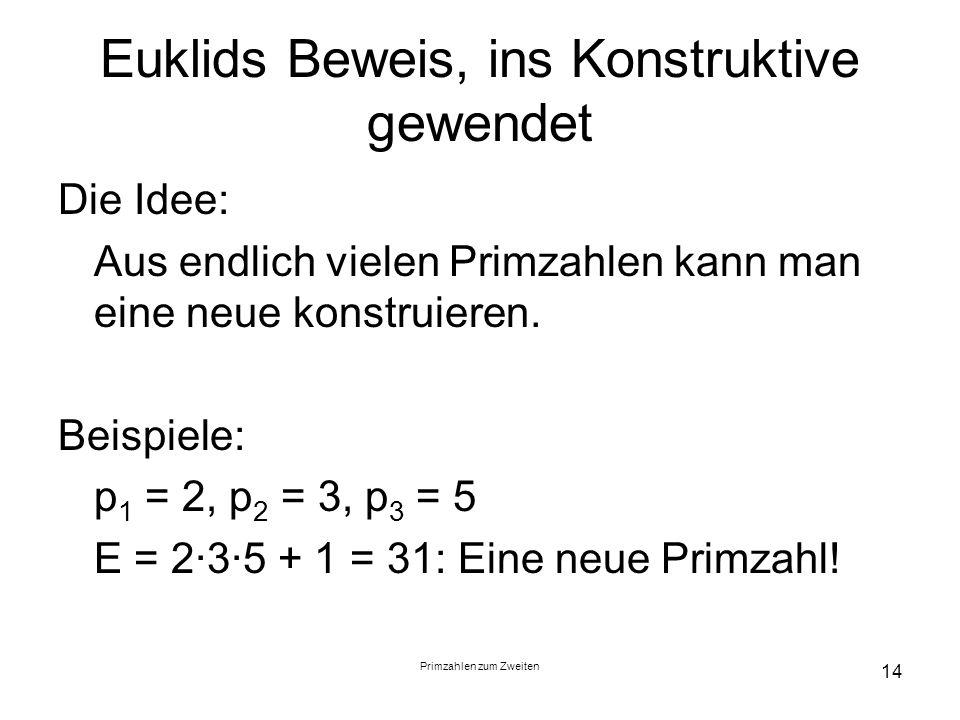Primzahlen zum Zweiten 14 Euklids Beweis, ins Konstruktive gewendet Die Idee: Aus endlich vielen Primzahlen kann man eine neue konstruieren. Beispiele