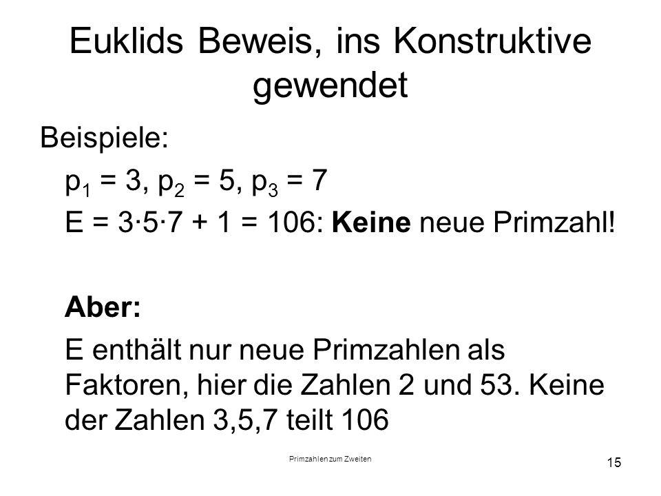 Primzahlen zum Zweiten 15 Euklids Beweis, ins Konstruktive gewendet Beispiele: p 1 = 3, p 2 = 5, p 3 = 7 E = 357 + 1 = 106: Keine neue Primzahl! Aber: