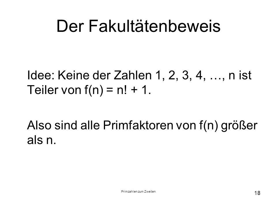 Primzahlen zum Zweiten 18 Der Fakultätenbeweis Idee: Keine der Zahlen 1, 2, 3, 4, …, n ist Teiler von f(n) = n! + 1. Also sind alle Primfaktoren von f