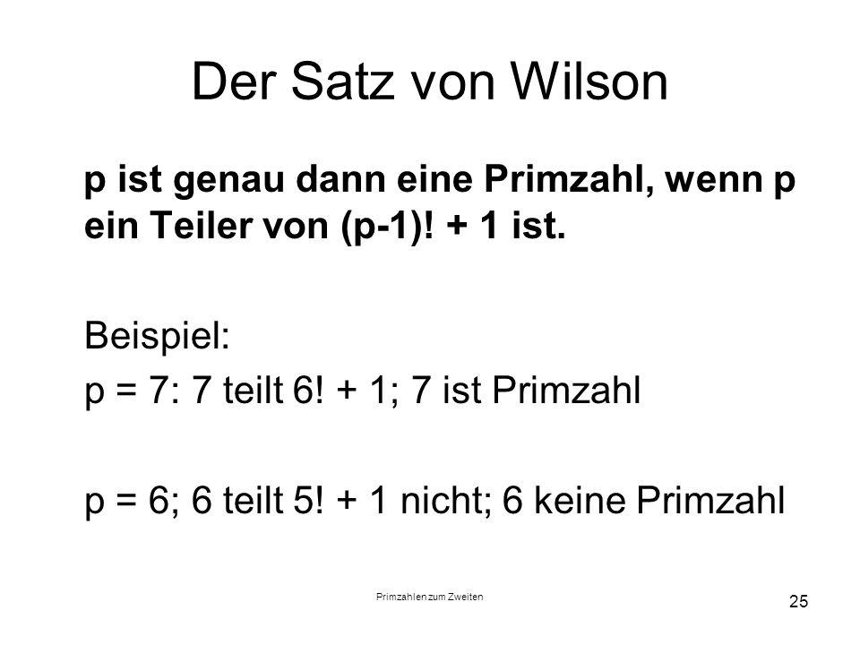 Primzahlen zum Zweiten 25 Der Satz von Wilson p ist genau dann eine Primzahl, wenn p ein Teiler von (p-1)! + 1 ist. Beispiel: p = 7: 7 teilt 6! + 1; 7