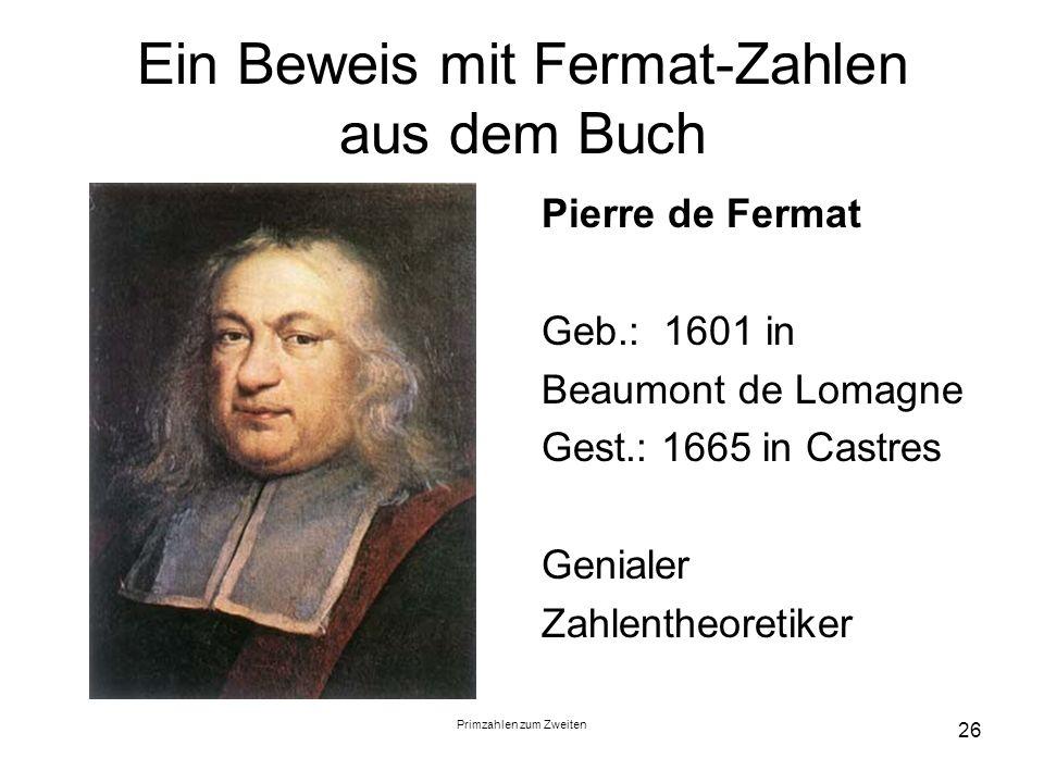 Primzahlen zum Zweiten 26 Ein Beweis mit Fermat-Zahlen aus dem Buch Pierre de Fermat Geb.: 1601 in Beaumont de Lomagne Gest.: 1665 in Castres Genialer