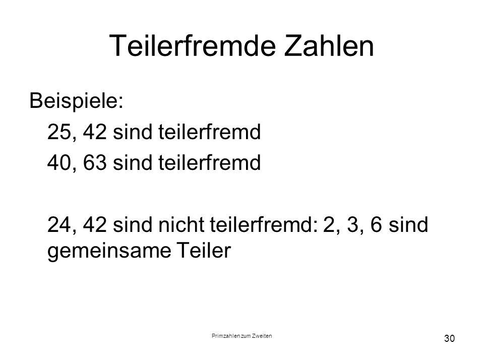 Primzahlen zum Zweiten 30 Teilerfremde Zahlen Beispiele: 25, 42 sind teilerfremd 40, 63 sind teilerfremd 24, 42 sind nicht teilerfremd: 2, 3, 6 sind g