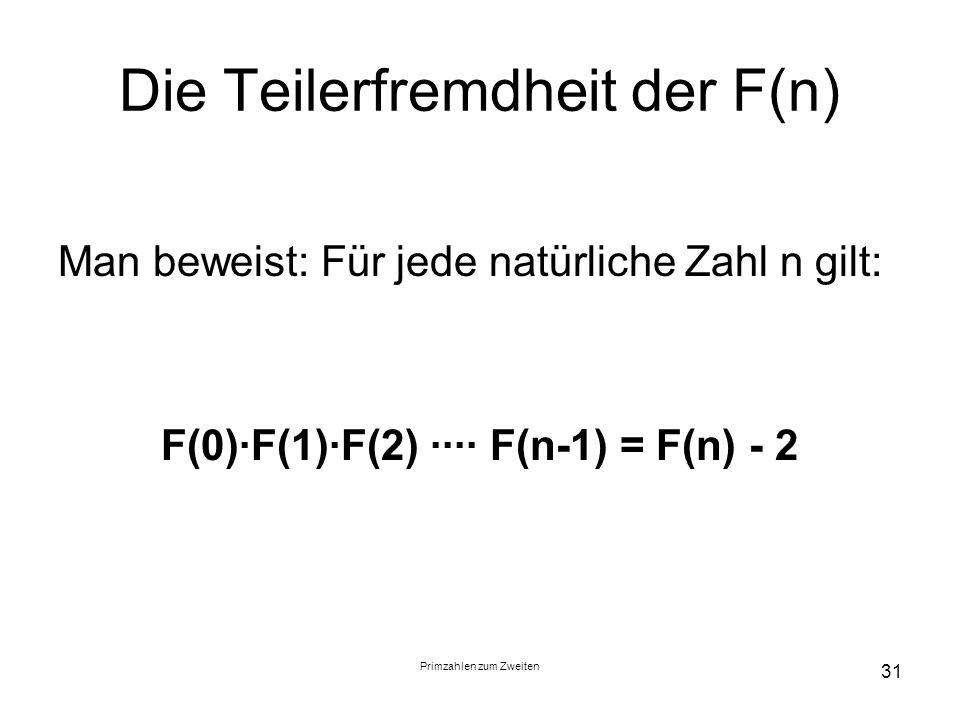 Primzahlen zum Zweiten 31 Die Teilerfremdheit der F(n) Man beweist: Für jede natürliche Zahl n gilt: F(0)F(1)F(2) F(n-1) = F(n) - 2