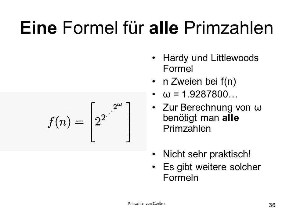 Primzahlen zum Zweiten 36 Eine Formel für alle Primzahlen Hardy und Littlewoods Formel n Zweien bei f(n) ω = 1.9287800… Zur Berechnung von ω benötigt