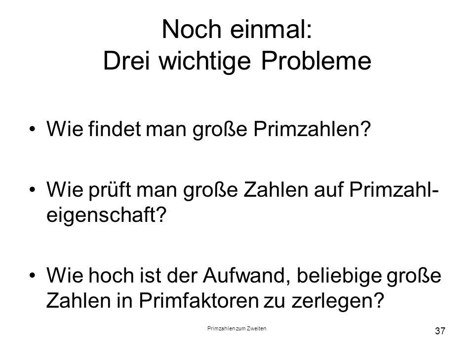 Primzahlen zum Zweiten 37 Noch einmal: Drei wichtige Probleme Wie findet man große Primzahlen? Wie prüft man große Zahlen auf Primzahl- eigenschaft? W