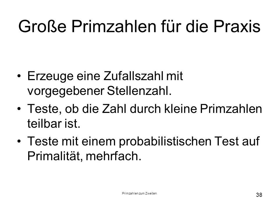 Primzahlen zum Zweiten 38 Große Primzahlen für die Praxis Erzeuge eine Zufallszahl mit vorgegebener Stellenzahl. Teste, ob die Zahl durch kleine Primz