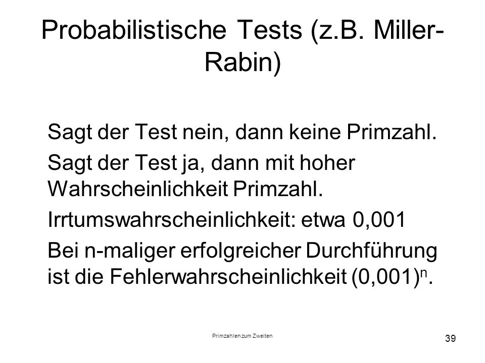 Primzahlen zum Zweiten 39 Probabilistische Tests (z.B. Miller- Rabin) Sagt der Test nein, dann keine Primzahl. Sagt der Test ja, dann mit hoher Wahrsc