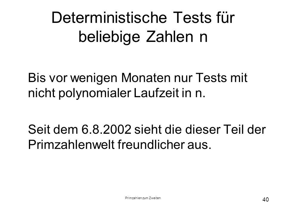 Primzahlen zum Zweiten 40 Deterministische Tests für beliebige Zahlen n Bis vor wenigen Monaten nur Tests mit nicht polynomialer Laufzeit in n. Seit d
