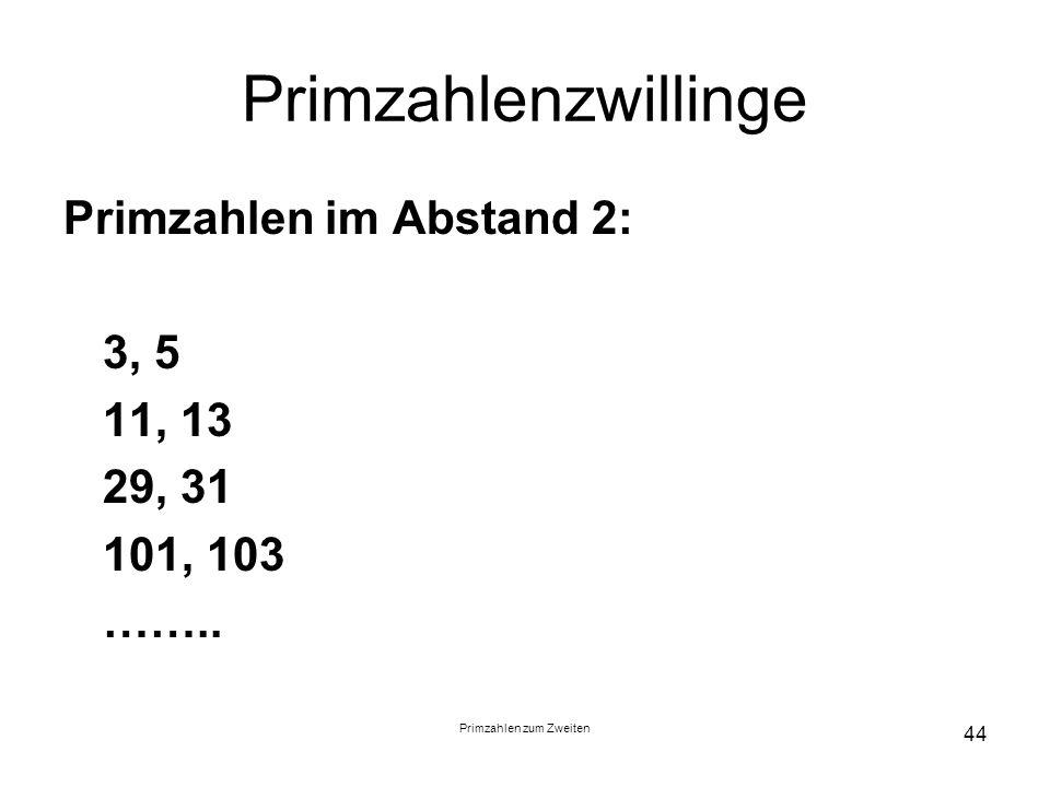 Primzahlen zum Zweiten 44 Primzahlenzwillinge Primzahlen im Abstand 2: 3, 5 11, 13 29, 31 101, 103 ……..