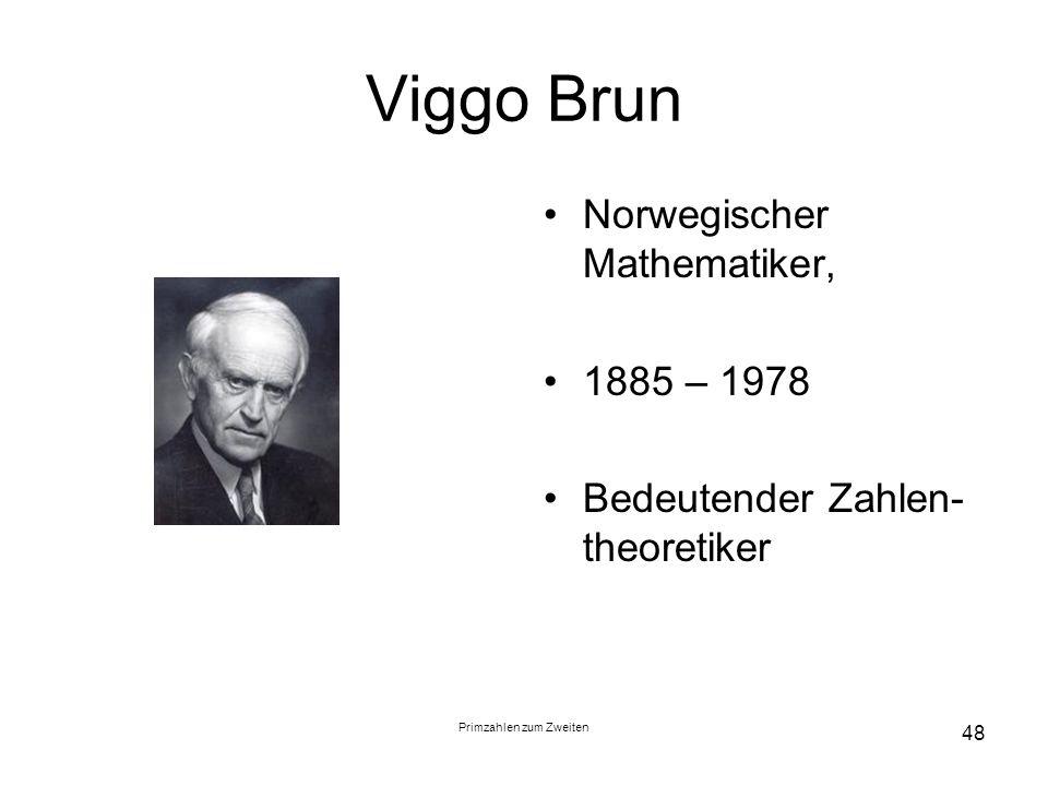 Primzahlen zum Zweiten 48 Viggo Brun Norwegischer Mathematiker, 1885 – 1978 Bedeutender Zahlen- theoretiker