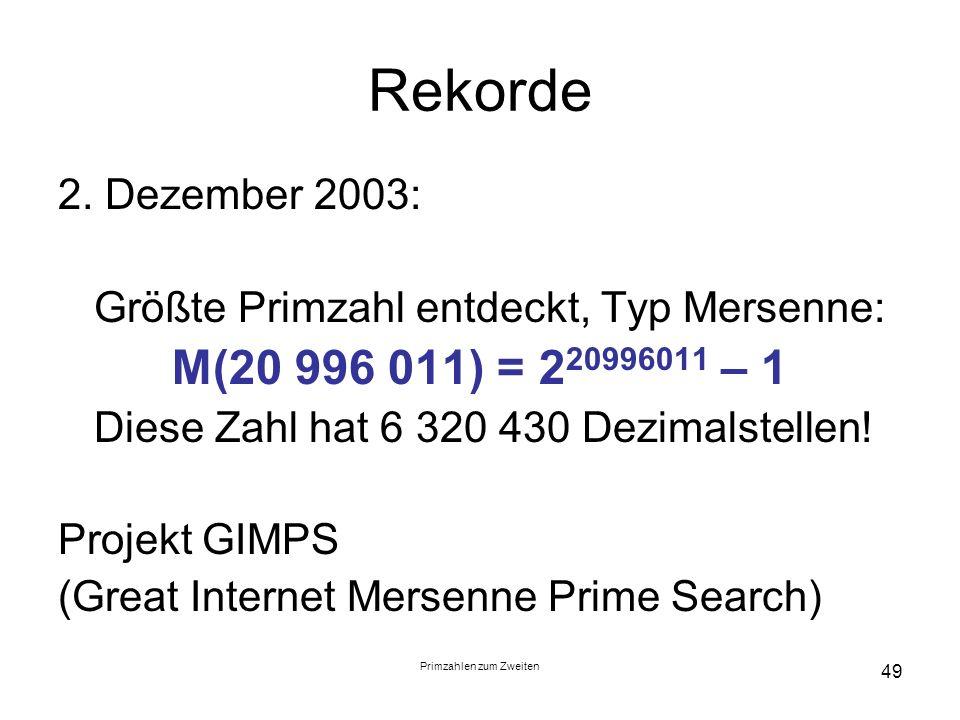 Primzahlen zum Zweiten 49 Rekorde 2. Dezember 2003: Größte Primzahl entdeckt, Typ Mersenne: M(20 996 011) = 2 20996011 – 1 Diese Zahl hat 6 320 430 De