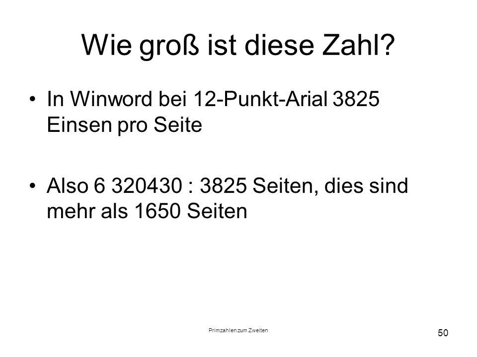 Primzahlen zum Zweiten 50 Wie groß ist diese Zahl? In Winword bei 12-Punkt-Arial 3825 Einsen pro Seite Also 6 320430 : 3825 Seiten, dies sind mehr als
