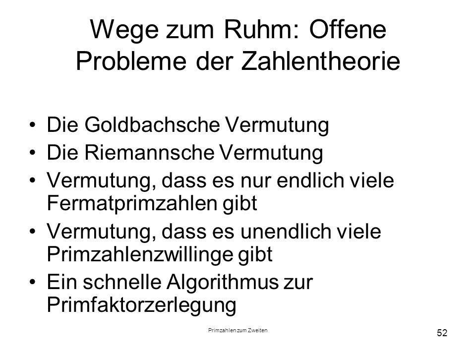 Primzahlen zum Zweiten 52 Wege zum Ruhm: Offene Probleme der Zahlentheorie Die Goldbachsche Vermutung Die Riemannsche Vermutung Vermutung, dass es nur