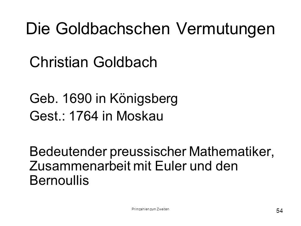 Primzahlen zum Zweiten 54 Die Goldbachschen Vermutungen Christian Goldbach Geb. 1690 in Königsberg Gest.: 1764 in Moskau Bedeutender preussischer Math