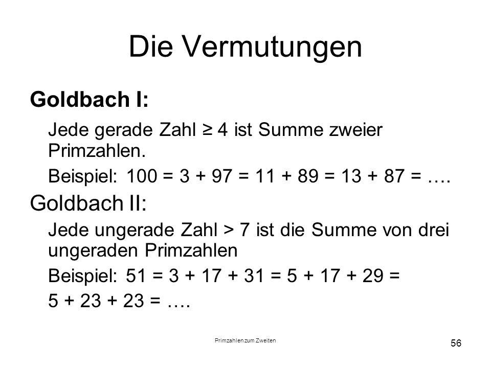 Primzahlen zum Zweiten 56 Die Vermutungen Goldbach I: Jede gerade Zahl 4 ist Summe zweier Primzahlen. Beispiel: 100 = 3 + 97 = 11 + 89 = 13 + 87 = ….