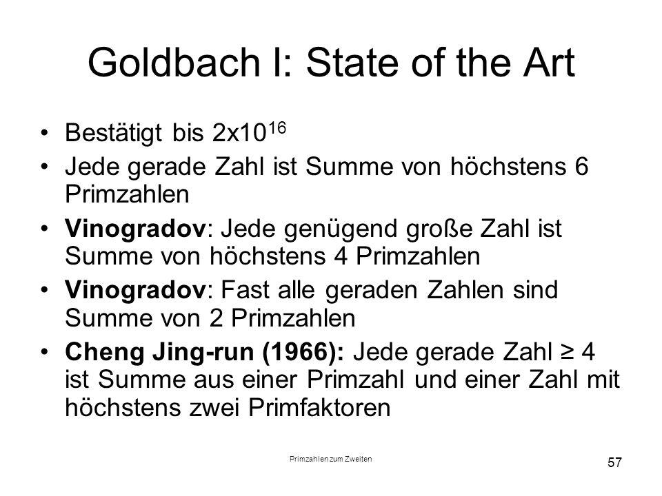 Primzahlen zum Zweiten 57 Goldbach I: State of the Art Bestätigt bis 2x10 16 Jede gerade Zahl ist Summe von höchstens 6 Primzahlen Vinogradov: Jede ge