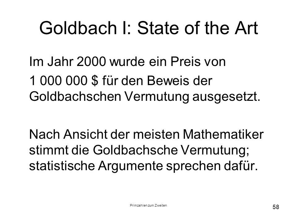 Primzahlen zum Zweiten 58 Goldbach I: State of the Art Im Jahr 2000 wurde ein Preis von 1 000 000 $ für den Beweis der Goldbachschen Vermutung ausgese